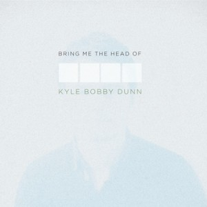 Bring Me The Head of Kyle Bobby Dunn